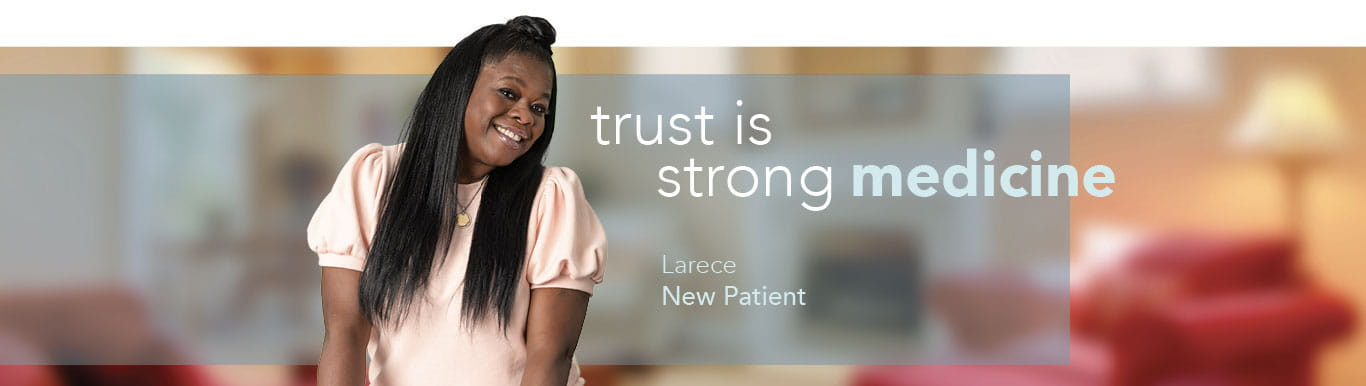 Woman smiling with text on image that reads: trust is strong medicine Larece New Patient