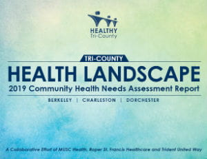 Thumbnail for Community Health Needs Assessment Report that reads: Healthy Tri-County Health Landscap 2019 Community Health Needs Assessment Report Berkeley | Charleston | Dorchester