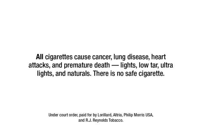 "Image that says ""All cigarettes cause cancer, lung disease, heart attacks, and premature death - lights, low tar, ultra lights, and naturals. There is no safe cigarette."""